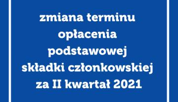 Zmiana terminu opłacenia podstawowej składki członkowskiej zaII kwartał 2021